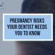 Pregnancy Risks Your Dentist Wants You To Know