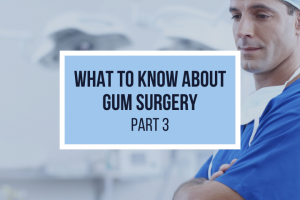 Reasons for Gum Surgery and What to Expect – Part 3